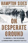 On Desperate Ground: The Epic Story of Chosin Reservoir- The Greatest Battle of the Korean War